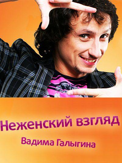 Неженский взгляд Вадима Галыгина (2011/SATRip)