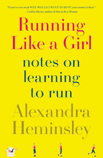 Running Like a Girl: Notes on Learning to Run by Alexandra Heminsley