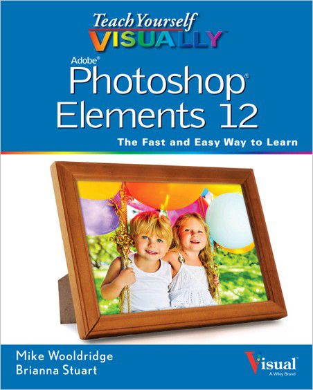 Teach Yourself VISUALLY Photoshop Elements 12: The Fast and Easy Way To Learn