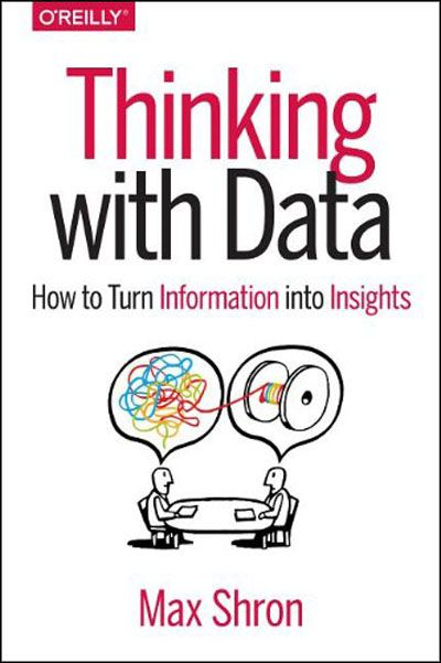 Thinking with Data: How to Turn Information into Insights