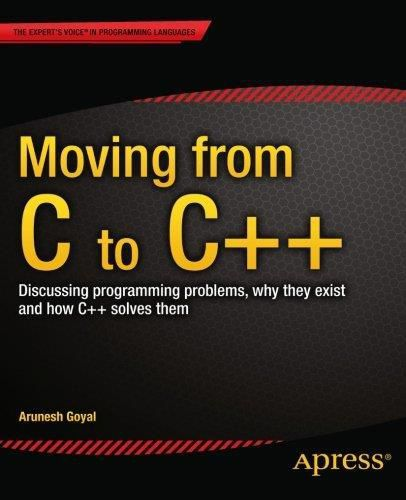 Moving from C to C++ - Discussing Programming Problems, Why They Exist and How C++ Solves Them By Arunesh Goyal