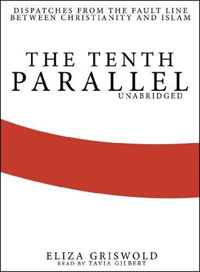 The Tenth Parallel: Dispatches from the Fault Line Between Christianity and Islam (Audiobook)