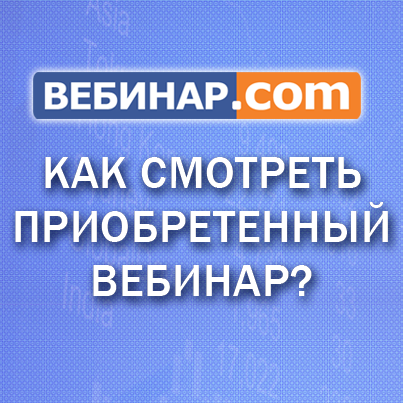 Как смотреть приобретенный вебинар на Bебинар.com