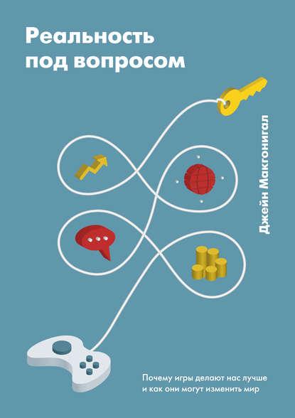 Джейн Макгонигал - Реальность под вопросом. Почему игры делают нас лучше и как они могут изменить мир (2018) PDF