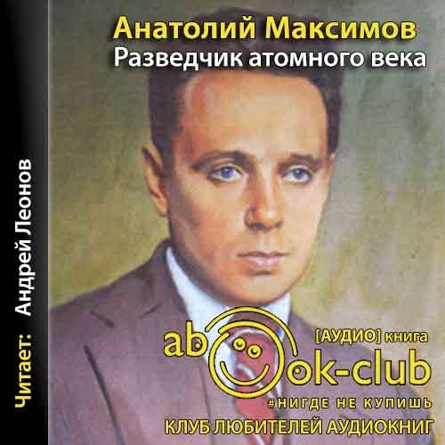 Максимов Анатолий – Разведчик атомного века [Леонов Андрей, 2018, 96 kbps, MP3]