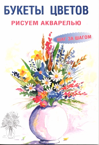 (Акварель) Зуевская Е. (отв. ред.) - Букеты цветов. Рисуем акварелью. Шаг за шагом [2011, JPG, RUS]