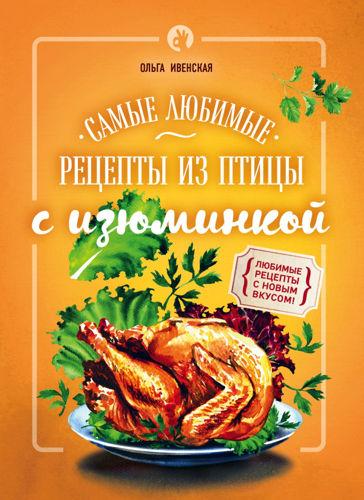 Кулинария. Рецепты с изюминкой - Ивенская О.С. - Самые любимые рецепты из птицы с изюминкой [2016, PDF, RUS]